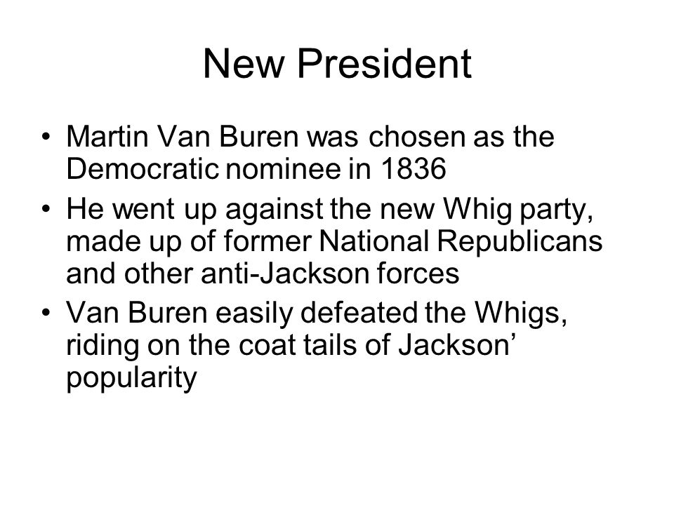 New President Martin Van Buren was chosen as the Democratic nominee in 1836 He went up against the new Whig party, made up of former National Republicans and other anti-Jackson forces Van Buren easily defeated the Whigs, riding on the coat tails of Jackson popularity