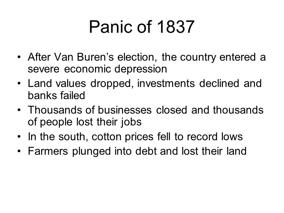 Panic of 1837 After Van Burens election, the country entered a severe economic depression Land values dropped, investments declined and banks failed T
