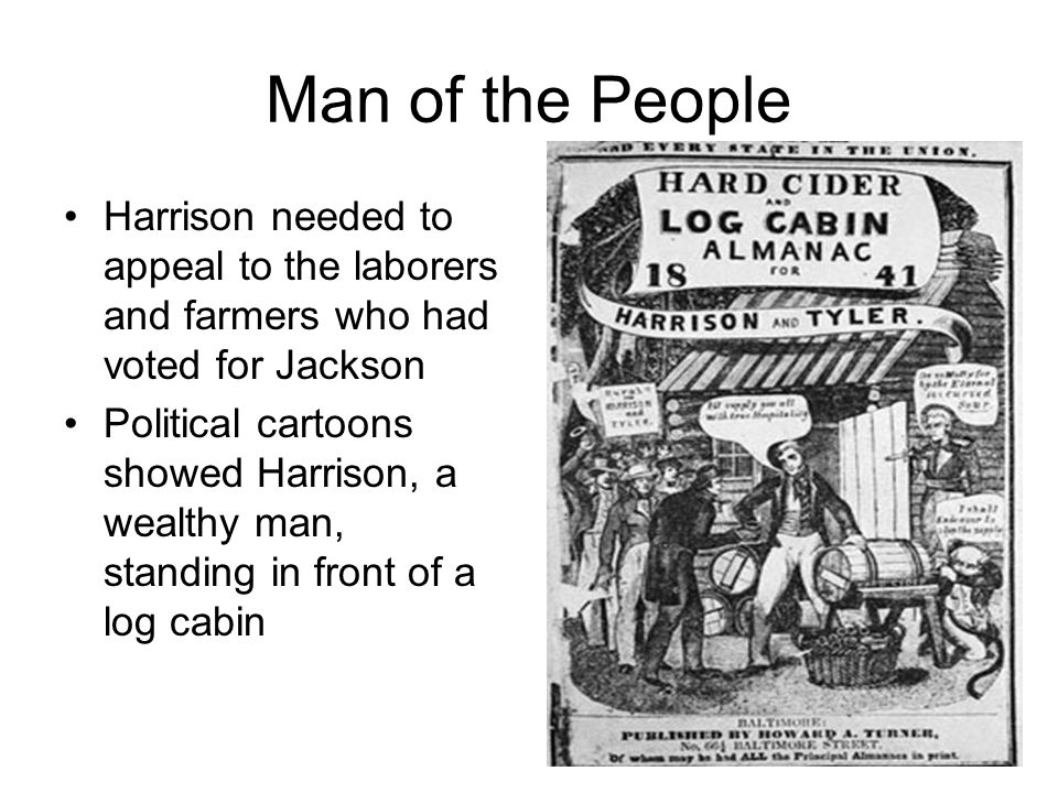 Man of the People Harrison needed to appeal to the laborers and farmers who had voted for Jackson Political cartoons showed Harrison, a wealthy man, s