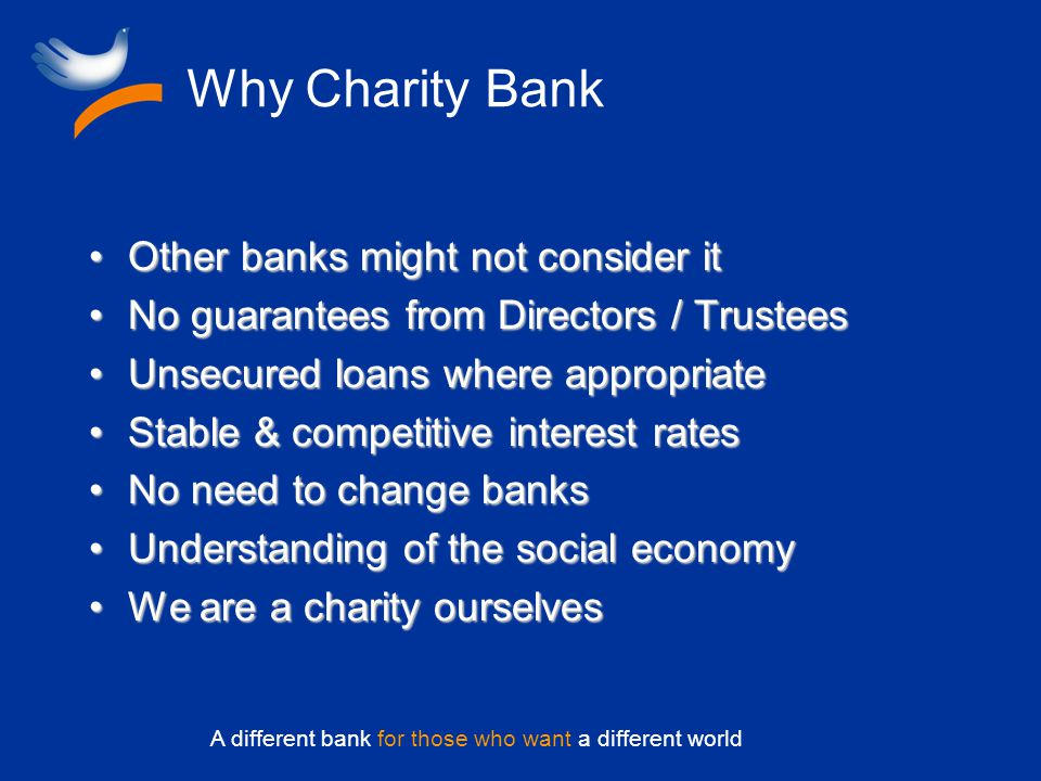 A different bank for those who want a different world Why Charity Bank Other banks might not consider itOther banks might not consider it No guarantees from Directors / TrusteesNo guarantees from Directors / Trustees Unsecured loans where appropriateUnsecured loans where appropriate Stable & competitive interest ratesStable & competitive interest rates No need to change banksNo need to change banks Understanding of the social economyUnderstanding of the social economy We are a charity ourselvesWe are a charity ourselves