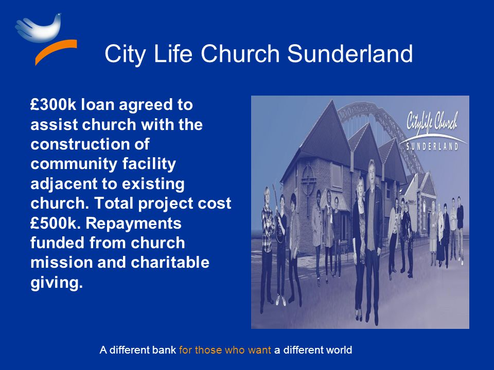 A different bank for those who want a different world City Life Church Sunderland £300k loan agreed to assist church with the construction of community facility adjacent to existing church.