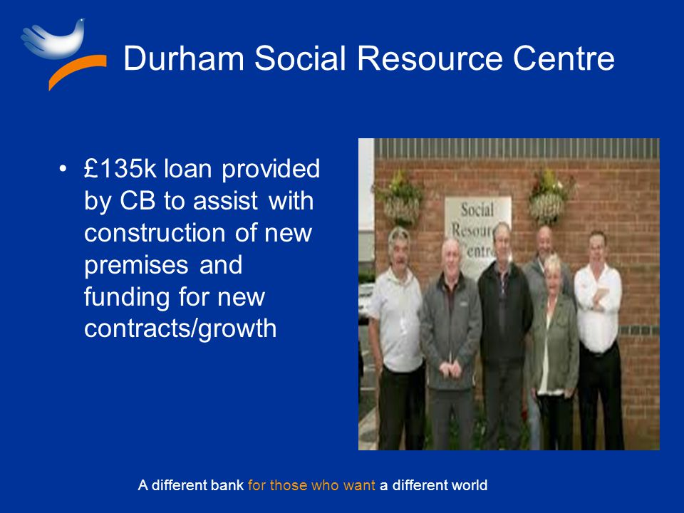 A different bank for those who want a different world Durham Social Resource Centre £135k loan provided by CB to assist with construction of new premises and funding for new contracts/growth