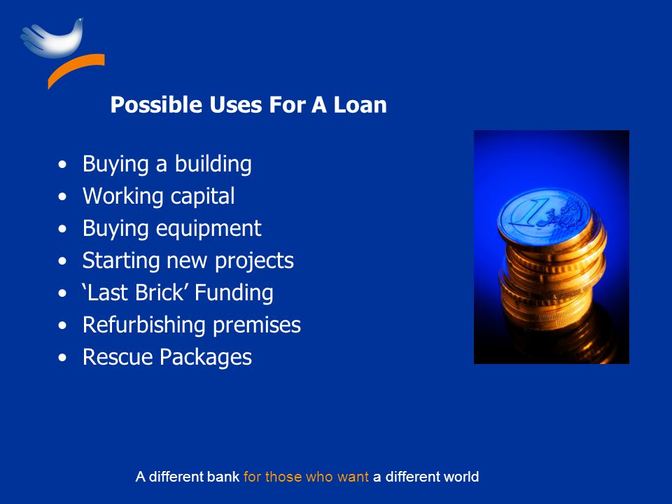 A different bank for those who want a different world Possible Uses For A Loan Buying a building Working capital Buying equipment Starting new projects Last Brick Funding Refurbishing premises Rescue Packages