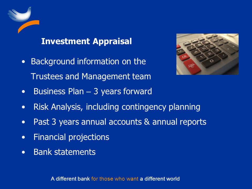 A different bank for those who want a different world Investment Appraisal Background information on the Trustees and Management team Business Plan – 3 years forward Risk Analysis, including contingency planning Past 3 years annual accounts & annual reports Financial projections Bank statements