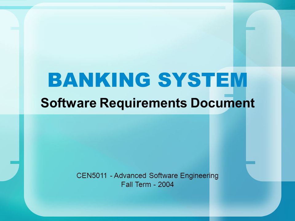 BANKING SYSTEM Software Requirements Document CEN5011 - Advanced Software Engineering Fall Term - 2004