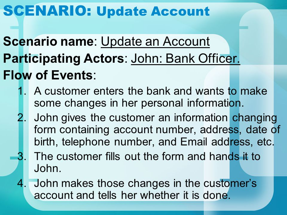 SCENARIO: Update Account Scenario name: Update an Account Participating Actors: John: Bank Officer. Flow of Events: 1.A customer enters the bank and w