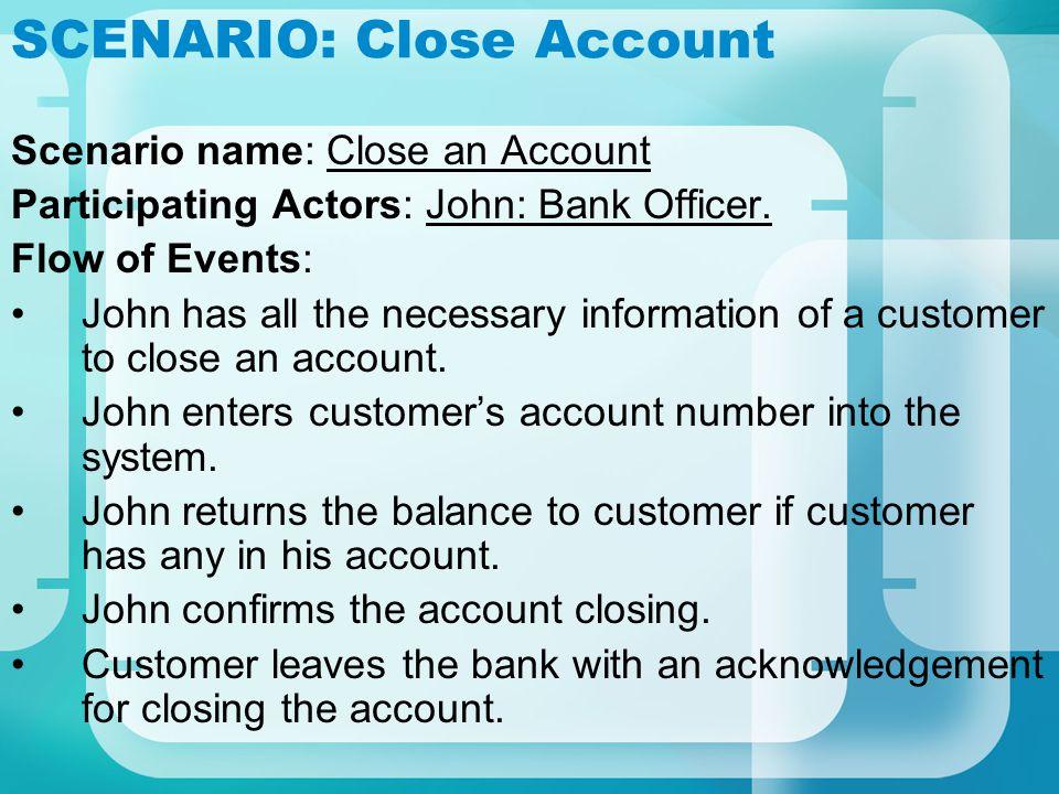 SCENARIO: Close Account Scenario name: Close an Account Participating Actors: John: Bank Officer. Flow of Events: John has all the necessary informati