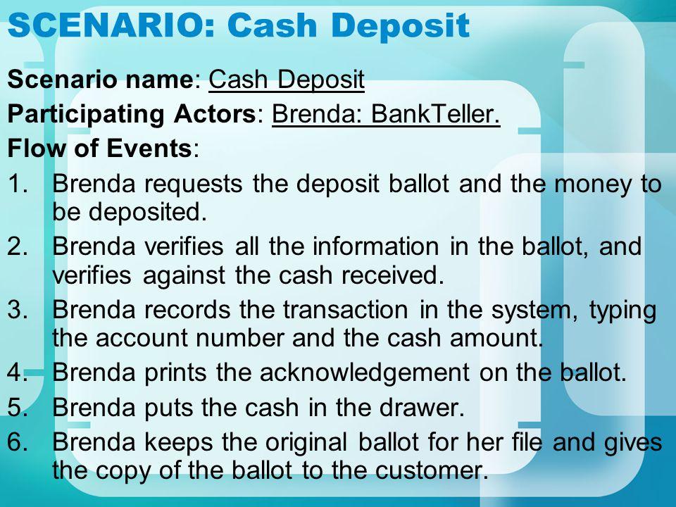 SCENARIO: Cash Deposit Scenario name: Cash Deposit Participating Actors: Brenda: BankTeller. Flow of Events: 1.Brenda requests the deposit ballot and