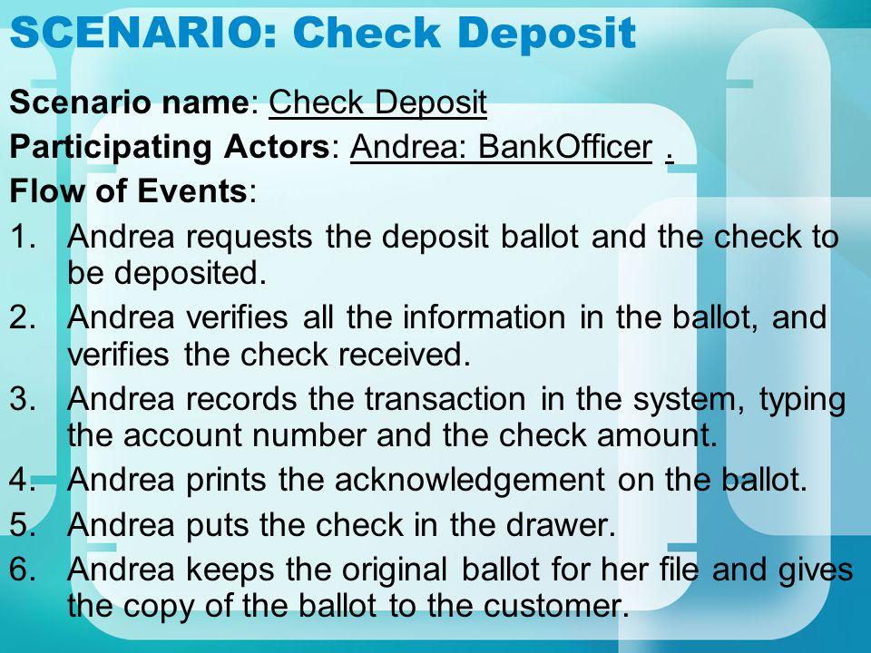 SCENARIO: Check Deposit Scenario name: Check Deposit Participating Actors: Andrea: BankOfficer. Flow of Events: 1.Andrea requests the deposit ballot a