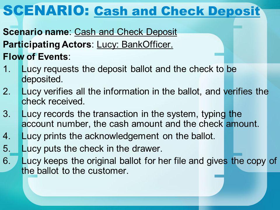 SCENARIO: Cash and Check Deposit Scenario name: Cash and Check Deposit Participating Actors: Lucy: BankOfficer. Flow of Events: 1.Lucy requests the de