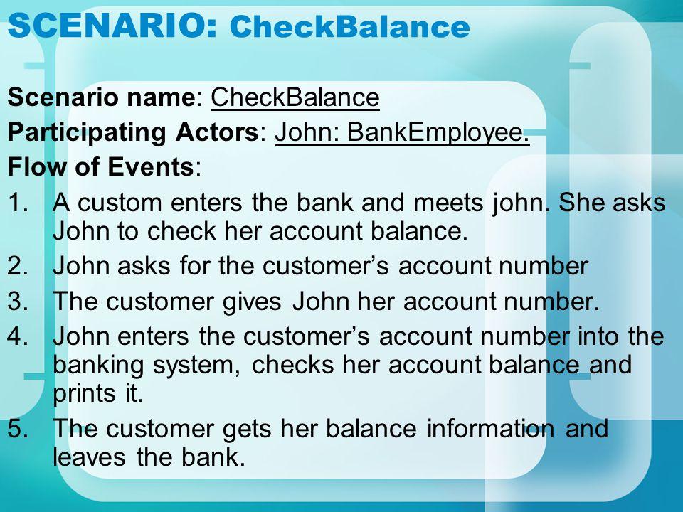 SCENARIO: CheckBalance Scenario name: CheckBalance Participating Actors: John: BankEmployee. Flow of Events: 1.A custom enters the bank and meets john