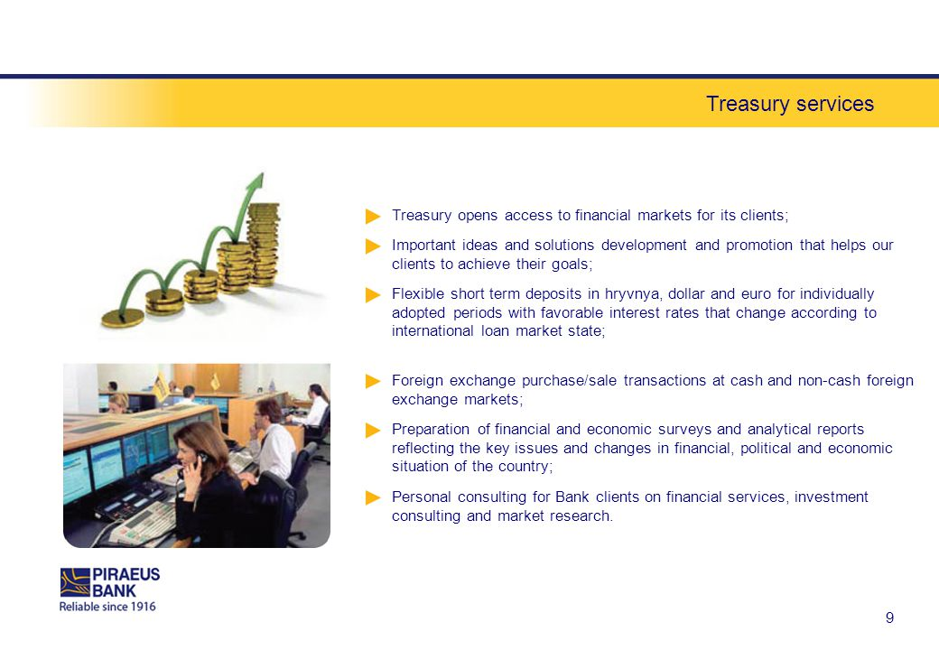 Treasury services 9 Treasury opens access to financial markets for its clients; Important ideas and solutions development and promotion that helps our clients to achieve their goals; Flexible short term deposits in hryvnya, dollar and euro for individually adopted periods with favorable interest rates that change according to international loan market state; Foreign exchange purchase/sale transactions at cash and non-cash foreign exchange markets; Preparation of financial and economic surveys and analytical reports reflecting the key issues and changes in financial, political and economic situation of the country; Personal consulting for Bank clients on financial services, investment consulting and market research.