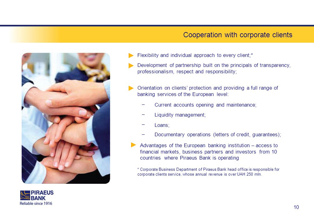 Cooperation with corporate clients 1010 Flexibility and individual approach to every client;* Current accounts opening and maintenance; – Development of partnership built on the principals of transparency, professionalism, respect and responsibility; Orientation on clients protection and providing a full range of banking services of the European level: Liquidity management; – Loans; – Advantages of the European banking institution – access to financial markets, business partners and investors from 10 countries where Piraeus Bank is operating * Corporate Business Department of Piraeus Bank head office is responsible for corporate clients service, whose annual revenue is over UAH 250 mln.