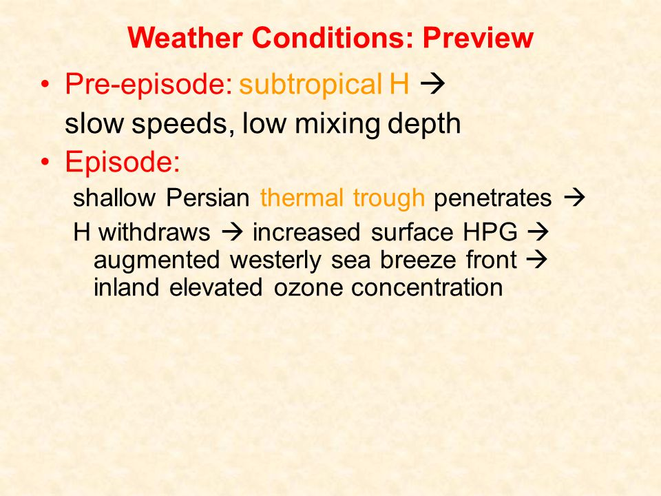 Weather Conditions: Preview Pre-episode: subtropical H slow speeds, low mixing depth Episode: shallow Persian thermal trough penetrates H withdraws increased surface HPG augmented westerly sea breeze front inland elevated ozone concentration