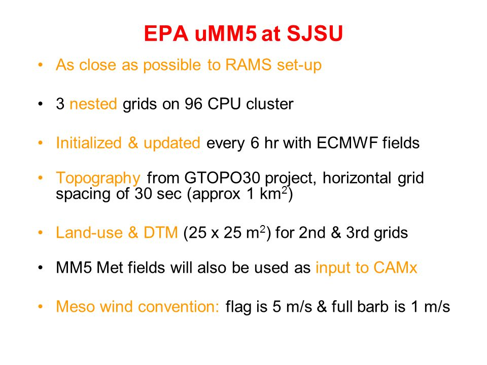 EPA uMM5 at SJSU As close as possible to RAMS set-up 3 nested grids on 96 CPU cluster Initialized & updated every 6 hr with ECMWF fields Topography from GTOPO30 project, horizontal grid spacing of 30 sec (approx 1 km 2 ) Land-use & DTM (25 x 25 m 2 ) for 2nd & 3rd grids MM5 Met fields will also be used as input to CAMx Meso wind convention: flag is 5 m/s & full barb is 1 m/s