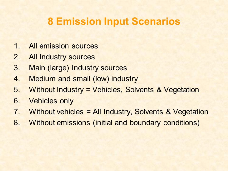 8 Emission Input Scenarios 1.All emission sources 2.All Industry sources 3.Main (large) Industry sources 4.Medium and small (low) industry 5.Without Industry = Vehicles, Solvents & Vegetation 6.Vehicles only 7.Without vehicles = All Industry, Solvents & Vegetation 8.Without emissions (initial and boundary conditions)
