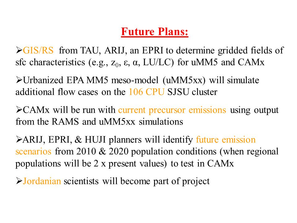 Future Plans: GIS/RS from TAU, ARIJ, an EPRI to determine gridded fields of sfc characteristics (e.g., z 0, ε, α, LU/LC) for uMM5 and CAMx Urbanized EPA MM5 meso-model (uMM5xx) will simulate additional flow cases on the 106 CPU SJSU cluster CAMx will be run with current precursor emissions using output from the RAMS and uMM5xx simulations ARIJ, EPRI, & HUJI planners will identify future emission scenarios from 2010 & 2020 population conditions (when regional populations will be 2 x present values) to test in CAMx Jordanian scientists will become part of project