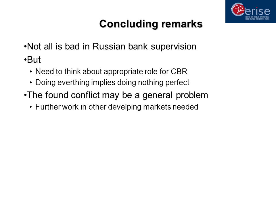 Concluding remarks Not all is bad in Russian bank supervision But Need to think about appropriate role for CBR Doing everthing implies doing nothing p