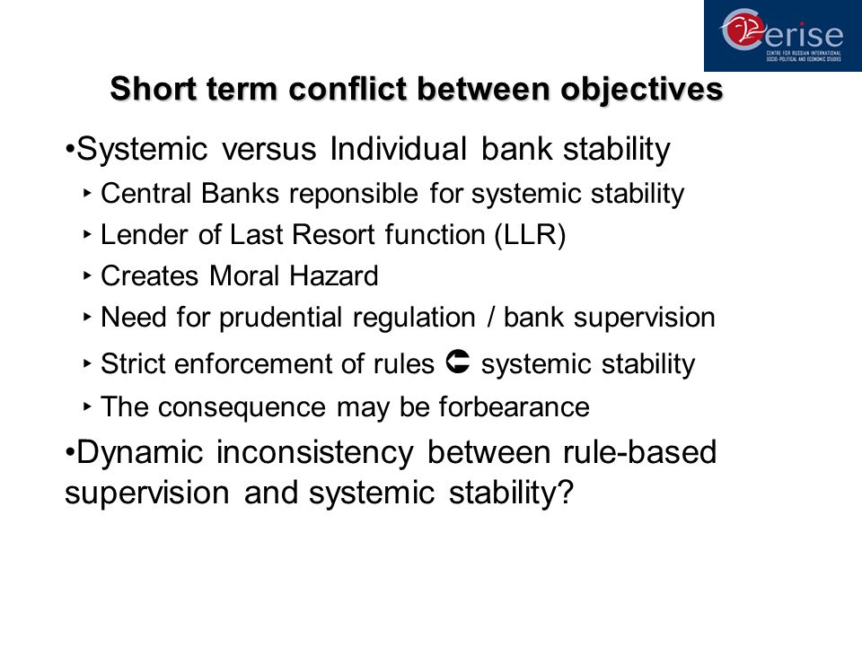 Short term conflict between objectives Systemic versus Individual bank stability Central Banks reponsible for systemic stability Lender of Last Resort function (LLR) Creates Moral Hazard Need for prudential regulation / bank supervision Strict enforcement of rules systemic stability The consequence may be forbearance Dynamic inconsistency between rule-based supervision and systemic stability