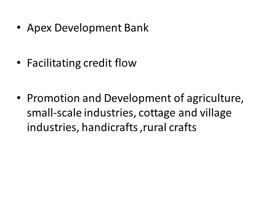 Apex Development Bank Facilitating credit flow Promotion and Development of agriculture, small-scale industries, cottage and village industries, handi