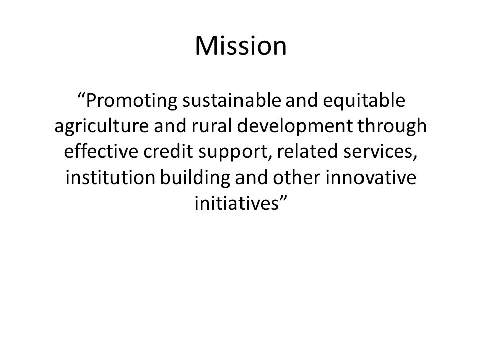 Mission Promoting sustainable and equitable agriculture and rural development through effective credit support, related services, institution building