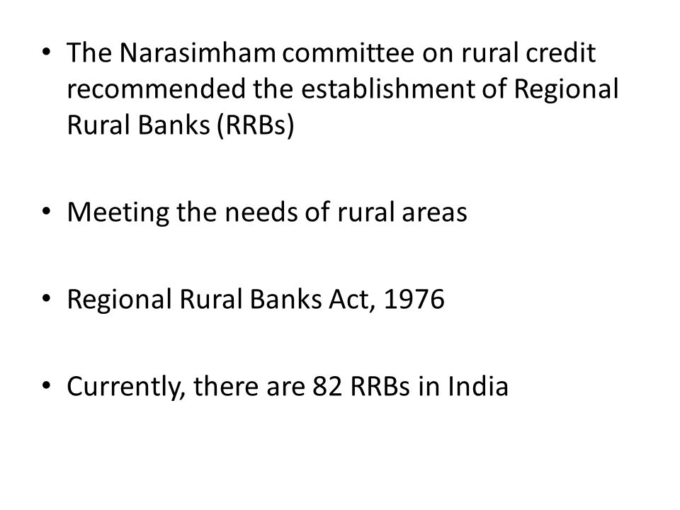 The Narasimham committee on rural credit recommended the establishment of Regional Rural Banks (RRBs) Meeting the needs of rural areas Regional Rural