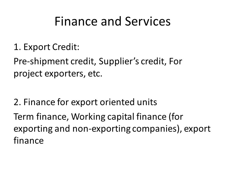 Finance and Services 1. Export Credit: Pre-shipment credit, Suppliers credit, For project exporters, etc. 2. Finance for export oriented units Term fi