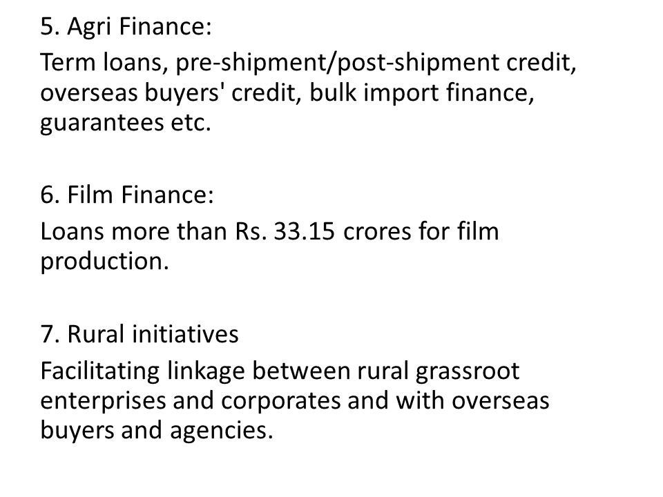 5. Agri Finance: Term loans, pre-shipment/post-shipment credit, overseas buyers' credit, bulk import finance, guarantees etc. 6. Film Finance: Loans m