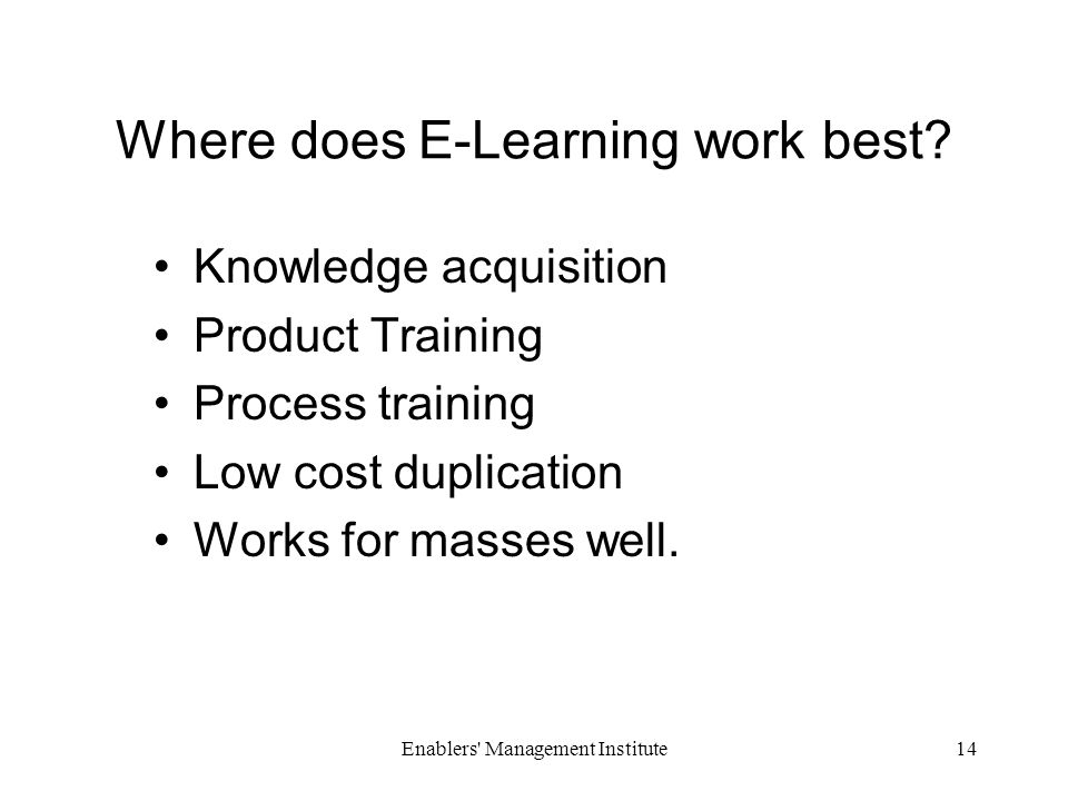 Enablers Management Institute14 Where does E-Learning work best.