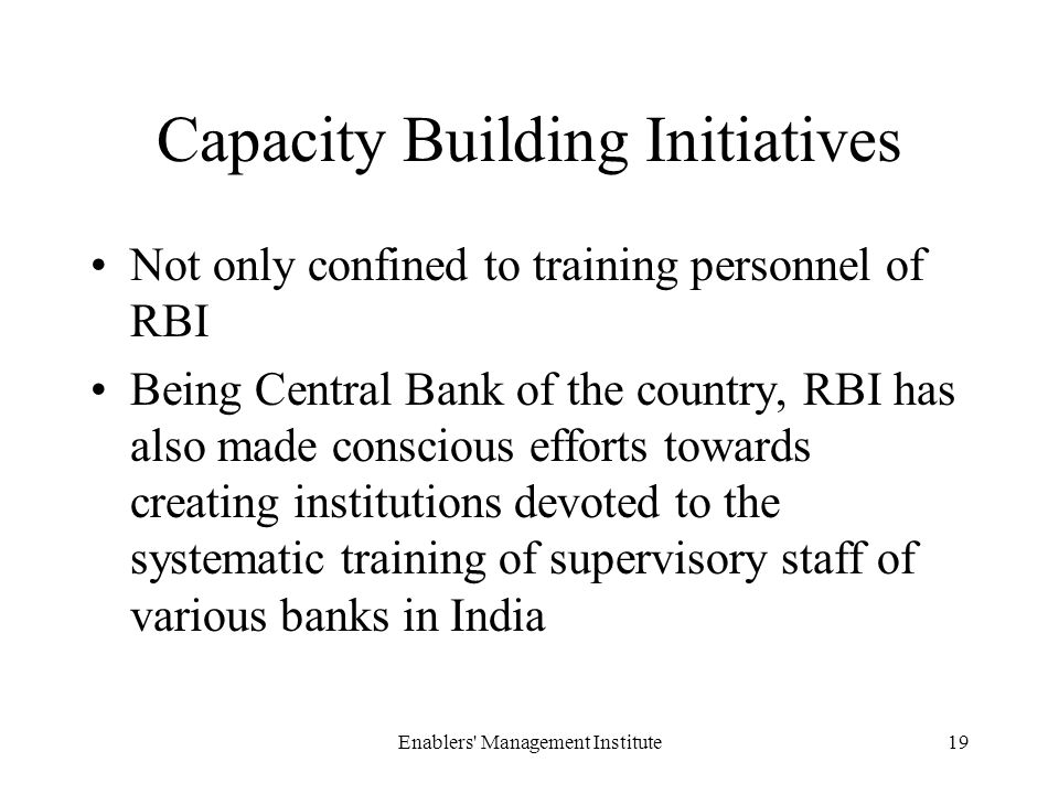 Capacity Building Initiatives Not only confined to training personnel of RBI Being Central Bank of the country, RBI has also made conscious efforts towards creating institutions devoted to the systematic training of supervisory staff of various banks in India Enablers Management Institute19