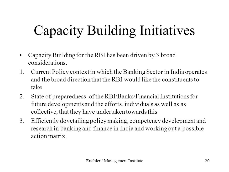 Capacity Building Initiatives Capacity Building for the RBI has been driven by 3 broad considerations: 1.Current Policy context in which the Banking Sector in India operates and the broad direction that the RBI would like the constituents to take 2.State of preparedness of the RBI/Banks/Financial Institutions for future developments and the efforts, individuals as well as as collective, that they have undertaken towards this 3.Efficiently dovetailing policy making, competency development and research in banking and finance in India and working out a possible action matrix.