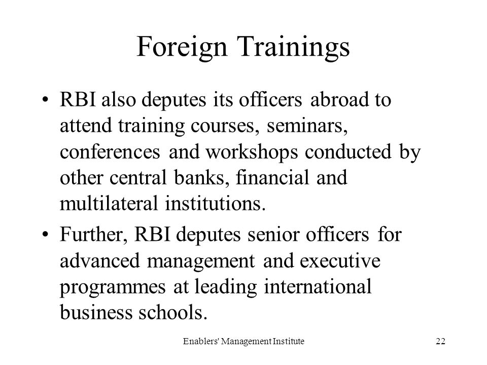 Foreign Trainings RBI also deputes its officers abroad to attend training courses, seminars, conferences and workshops conducted by other central banks, financial and multilateral institutions.