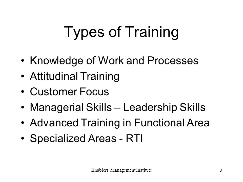 Enablers Management Institute3 Types of Training Knowledge of Work and Processes Attitudinal Training Customer Focus Managerial Skills – Leadership Skills Advanced Training in Functional Area Specialized Areas - RTI