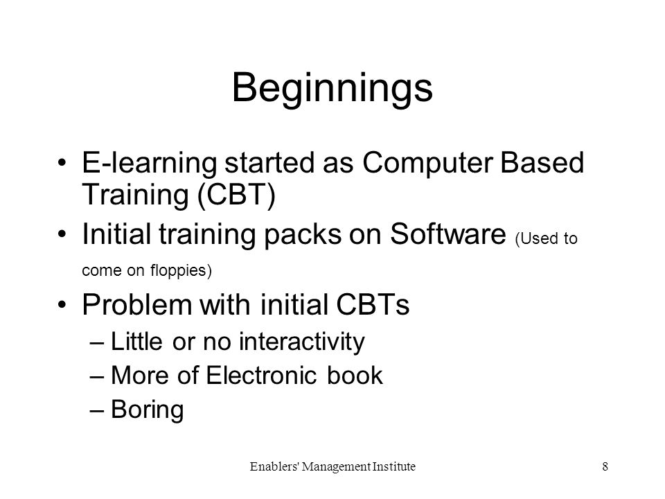Enablers Management Institute8 Beginnings E-learning started as Computer Based Training (CBT) Initial training packs on Software (Used to come on floppies) Problem with initial CBTs –Little or no interactivity –More of Electronic book –Boring
