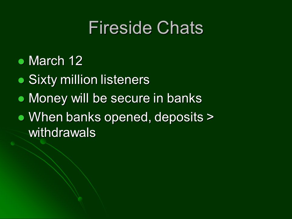 Fireside Chats March 12 March 12 Sixty million listeners Sixty million listeners Money will be secure in banks Money will be secure in banks When banks opened, deposits > withdrawals When banks opened, deposits > withdrawals