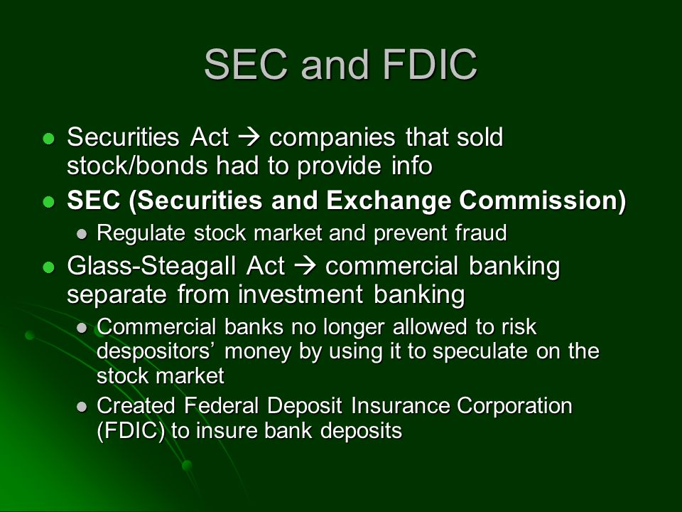 SEC and FDIC Securities Act companies that sold stock/bonds had to provide info Securities Act companies that sold stock/bonds had to provide info SEC (Securities and Exchange Commission) SEC (Securities and Exchange Commission) Regulate stock market and prevent fraud Regulate stock market and prevent fraud Glass-Steagall Act commercial banking separate from investment banking Glass-Steagall Act commercial banking separate from investment banking Commercial banks no longer allowed to risk despositors money by using it to speculate on the stock market Commercial banks no longer allowed to risk despositors money by using it to speculate on the stock market Created Federal Deposit Insurance Corporation (FDIC) to insure bank deposits Created Federal Deposit Insurance Corporation (FDIC) to insure bank deposits