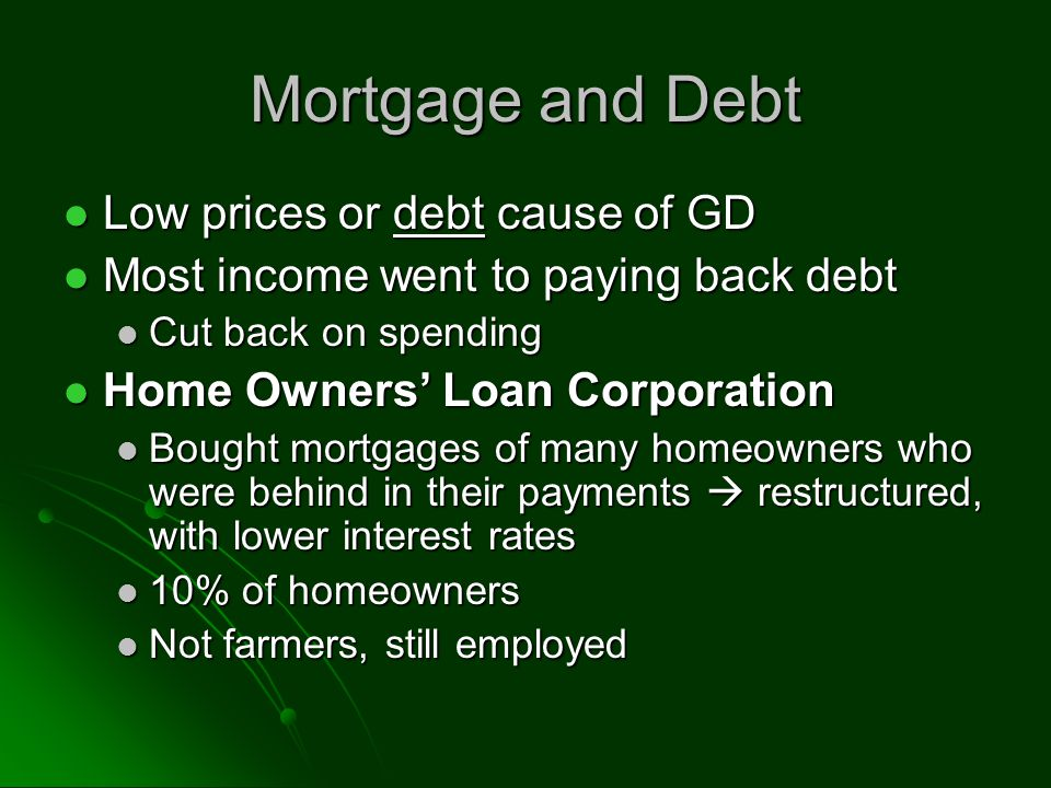 Mortgage and Debt Low prices or debt cause of GD Low prices or debt cause of GD Most income went to paying back debt Most income went to paying back debt Cut back on spending Cut back on spending Home Owners Loan Corporation Home Owners Loan Corporation Bought mortgages of many homeowners who were behind in their payments restructured, with lower interest rates Bought mortgages of many homeowners who were behind in their payments restructured, with lower interest rates 10% of homeowners 10% of homeowners Not farmers, still employed Not farmers, still employed