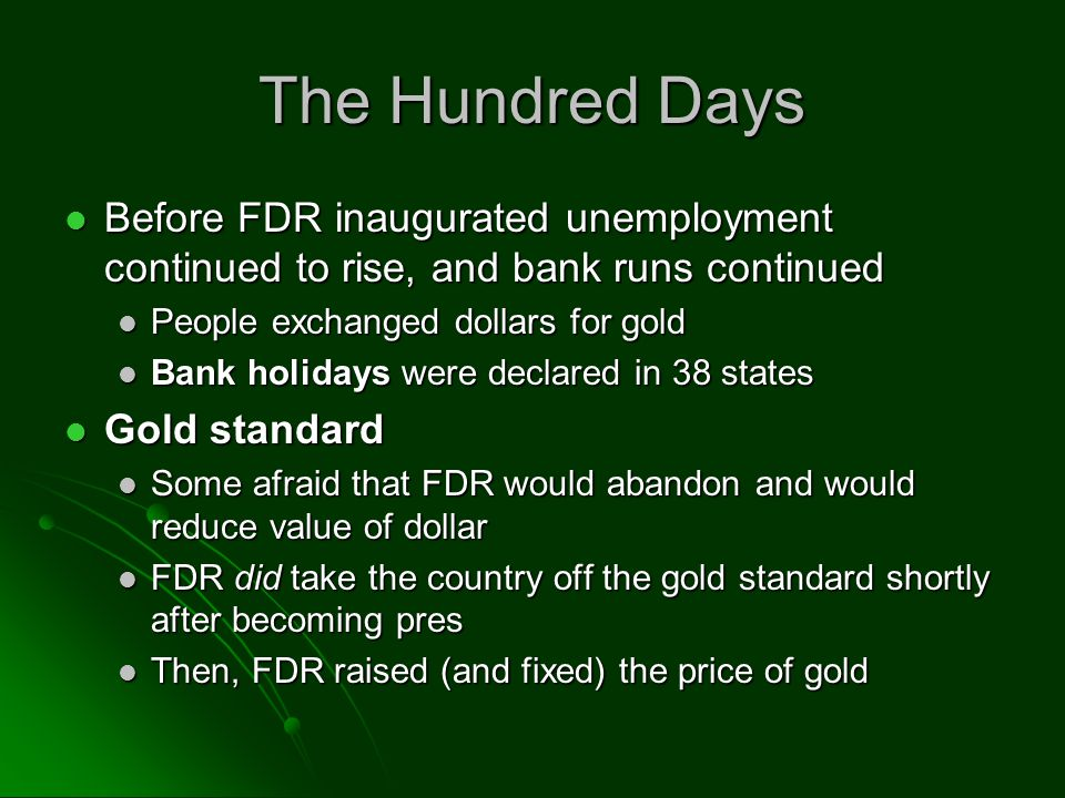 The Hundred Days Before FDR inaugurated unemployment continued to rise, and bank runs continued Before FDR inaugurated unemployment continued to rise, and bank runs continued People exchanged dollars for gold People exchanged dollars for gold Bank holidays were declared in 38 states Bank holidays were declared in 38 states Gold standard Gold standard Some afraid that FDR would abandon and would reduce value of dollar Some afraid that FDR would abandon and would reduce value of dollar FDR did take the country off the gold standard shortly after becoming pres FDR did take the country off the gold standard shortly after becoming pres Then, FDR raised (and fixed) the price of gold Then, FDR raised (and fixed) the price of gold