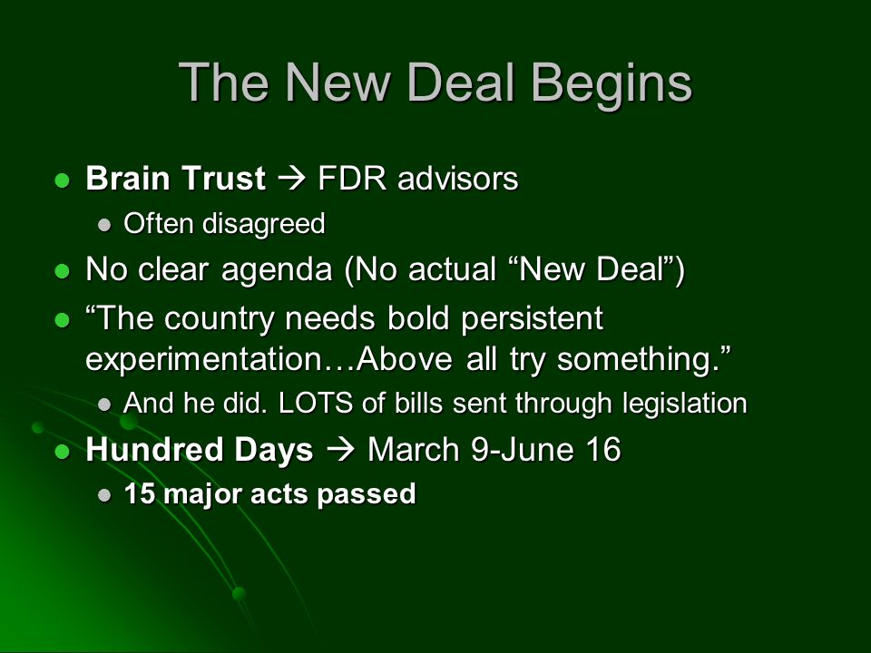 The New Deal Begins Brain Trust FDR advisors Brain Trust FDR advisors Often disagreed Often disagreed No clear agenda (No actual New Deal) No clear agenda (No actual New Deal) The country needs bold persistent experimentation…Above all try something.