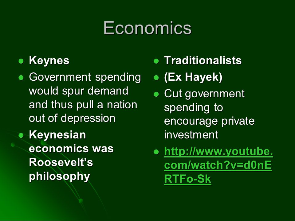 Economics Keynes Keynes Government spending would spur demand and thus pull a nation out of depression Government spending would spur demand and thus pull a nation out of depression Keynesian economics was Roosevelts philosophy Keynesian economics was Roosevelts philosophy Traditionalists Traditionalists (Ex Hayek) (Ex Hayek) Cut government spending to encourage private investment Cut government spending to encourage private investment http://www.youtube.