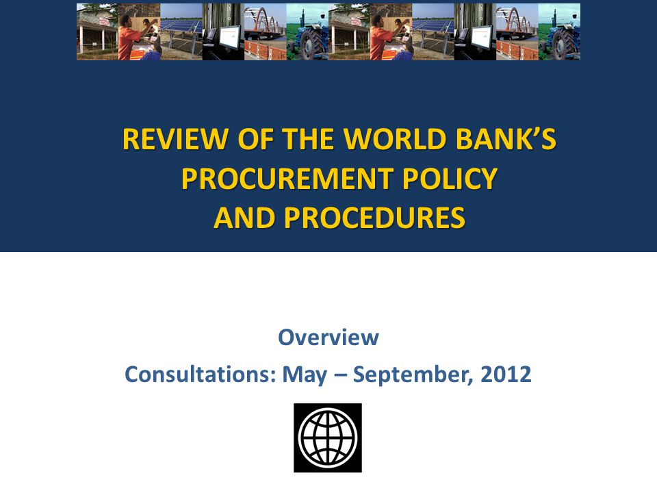 REVIEW OF THE WORLD BANKS PROCUREMENT POLICY AND PROCEDURES Overview Consultations: May – September, 2012