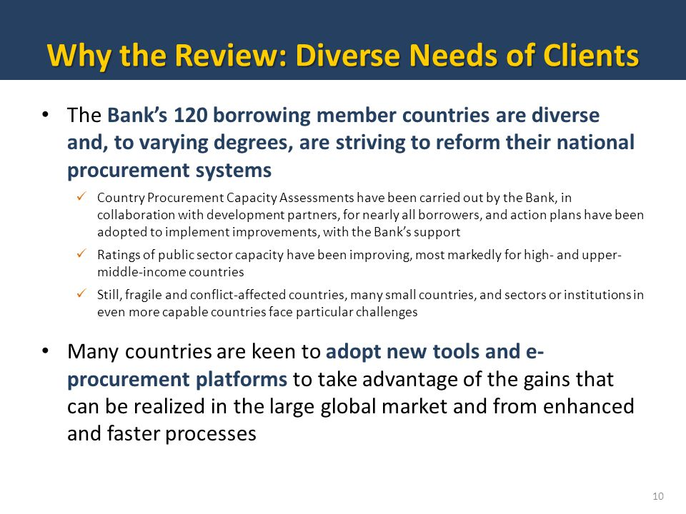 The Banks 120 borrowing member countries are diverse and, to varying degrees, are striving to reform their national procurement systems Country Procurement Capacity Assessments have been carried out by the Bank, in collaboration with development partners, for nearly all borrowers, and action plans have been adopted to implement improvements, with the Banks support Ratings of public sector capacity have been improving, most markedly for high- and upper- middle-income countries Still, fragile and conflict-affected countries, many small countries, and sectors or institutions in even more capable countries face particular challenges Many countries are keen to adopt new tools and e- procurement platforms to take advantage of the gains that can be realized in the large global market and from enhanced and faster processes 10 Why the Review: Diverse Needs of Clients