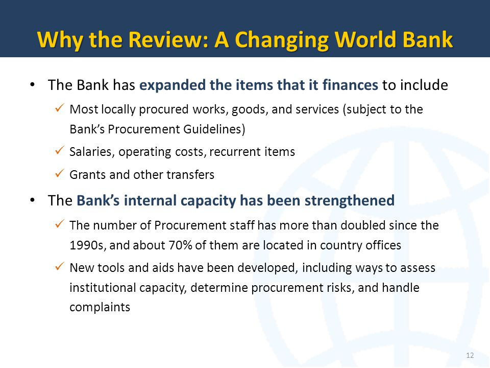 The Bank has expanded the items that it finances to include Most locally procured works, goods, and services (subject to the Banks Procurement Guidelines) Salaries, operating costs, recurrent items Grants and other transfers The Banks internal capacity has been strengthened The number of Procurement staff has more than doubled since the 1990s, and about 70% of them are located in country offices New tools and aids have been developed, including ways to assess institutional capacity, determine procurement risks, and handle complaints 12 Why the Review: A Changing World Bank