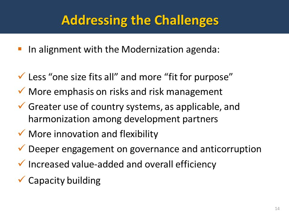 In alignment with the Modernization agenda: Less one size fits all and more fit for purpose More emphasis on risks and risk management Greater use of country systems, as applicable, and harmonization among development partners More innovation and flexibility Deeper engagement on governance and anticorruption Increased value-added and overall efficiency Capacity building 14 Addressing the Challenges