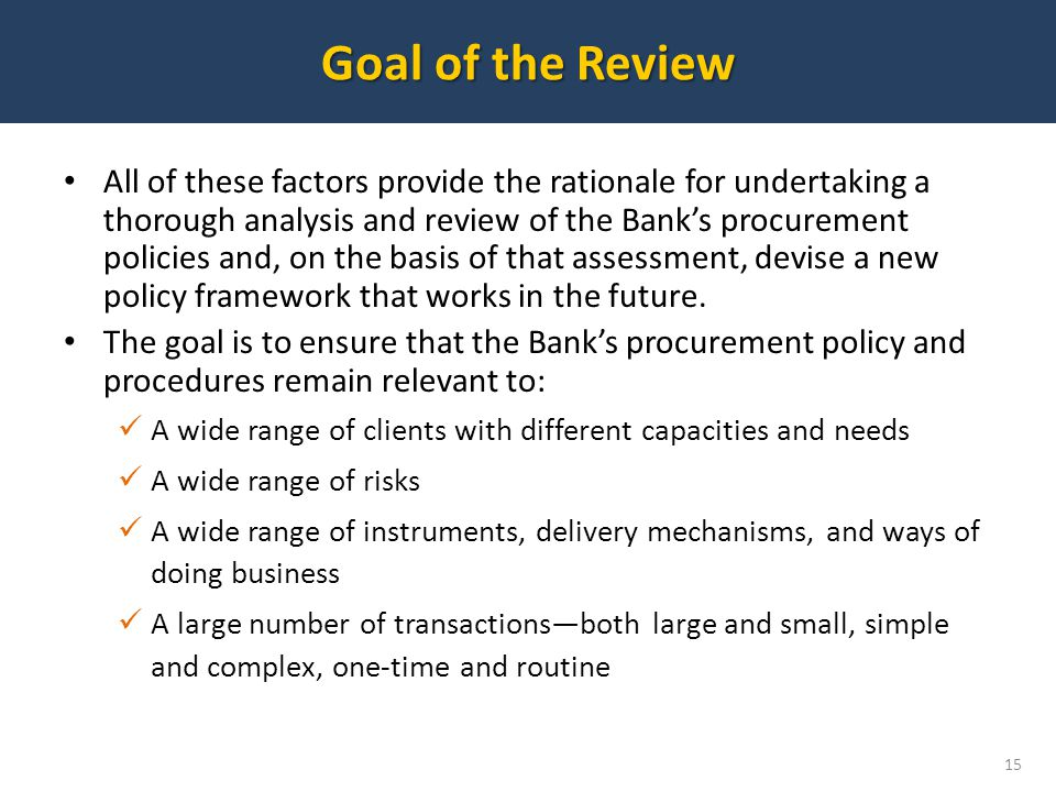 Goal of the Review 15 All of these factors provide the rationale for undertaking a thorough analysis and review of the Banks procurement policies and, on the basis of that assessment, devise a new policy framework that works in the future.