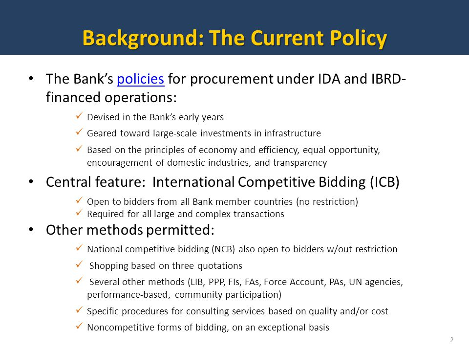 The Banks policies for procurement under IDA and IBRD- financed operations:policies Devised in the Banks early years Geared toward large-scale investments in infrastructure Based on the principles of economy and efficiency, equal opportunity, encouragement of domestic industries, and transparency Central feature: International Competitive Bidding (ICB) Open to bidders from all Bank member countries (no restriction) Required for all large and complex transactions Other methods permitted: National competitive bidding (NCB) also open to bidders w/out restriction Shopping based on three quotations Several other methods (LIB, PPP, FIs, FAs, Force Account, PAs, UN agencies, performance-based, community participation) Specific procedures for consulting services based on quality and/or cost Noncompetitive forms of bidding, on an exceptional basis Background: The Current Policy 2