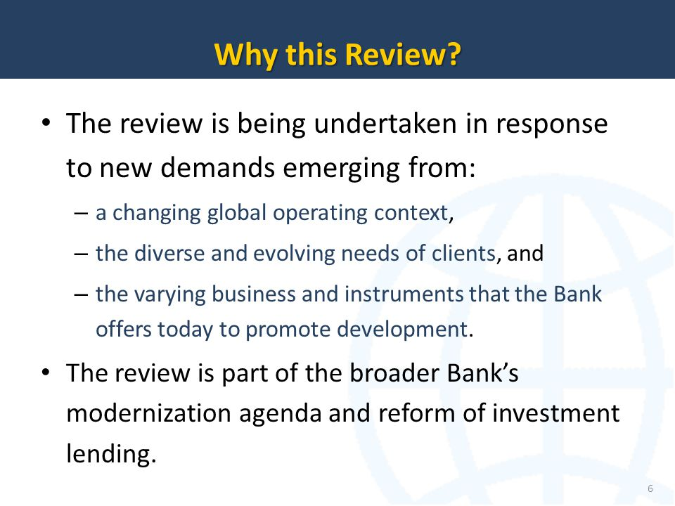 The review is being undertaken in response to new demands emerging from: – a changing global operating context, – the diverse and evolving needs of clients, and – the varying business and instruments that the Bank offers today to promote development.