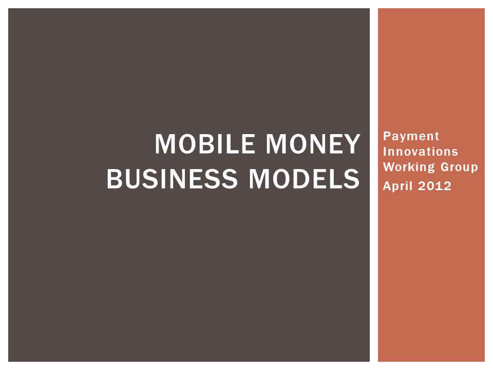 Payment Innovations Working Group April 2012 MOBILE MONEY BUSINESS MODELS