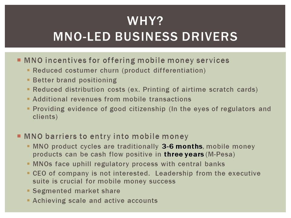 MNOs who decided to enter the mobile money market Had no less than 30% of the voice market Existed in markets that had 20-60% mobile penetration Already had an extensive air time merchant network Were willing to take on big up front investments and often times leave money on the table in the short term Had strong and positive executive leadership Made a strong marketing push for the product Wanted to reduce their churn through product differentiation WHO.
