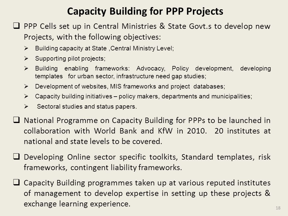 PPP Cells set up in Central Ministries & State Govt.s to develop new Projects, with the following objectives: Building capacity at State,Central Ministry Level; Supporting pilot projects; Building enabling frameworks: Advocacy, Policy development, developing templates for urban sector, infrastructure need gap studies; Development of websites, MIS frameworks and project databases; Capacity building initiatives – policy makers, departments and municipalities; Sectoral studies and status papers.